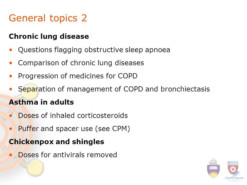 General topics 2 Chronic lung disease Questions flagging obstructive sleep apnoea Comparison of chronic lung diseases Progression of medicines for COPD Separation of management of COPD and bronchiectasis Asthma in adults Doses of inhaled corticosteroids Puffer and spacer use (see CPM) Chickenpox and shingles Doses for antivirals removed