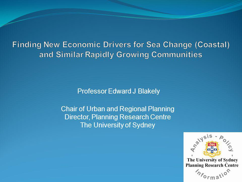 Professor Edward J Blakely Chair of Urban and Regional Planning Director, Planning Research Centre The University of Sydney