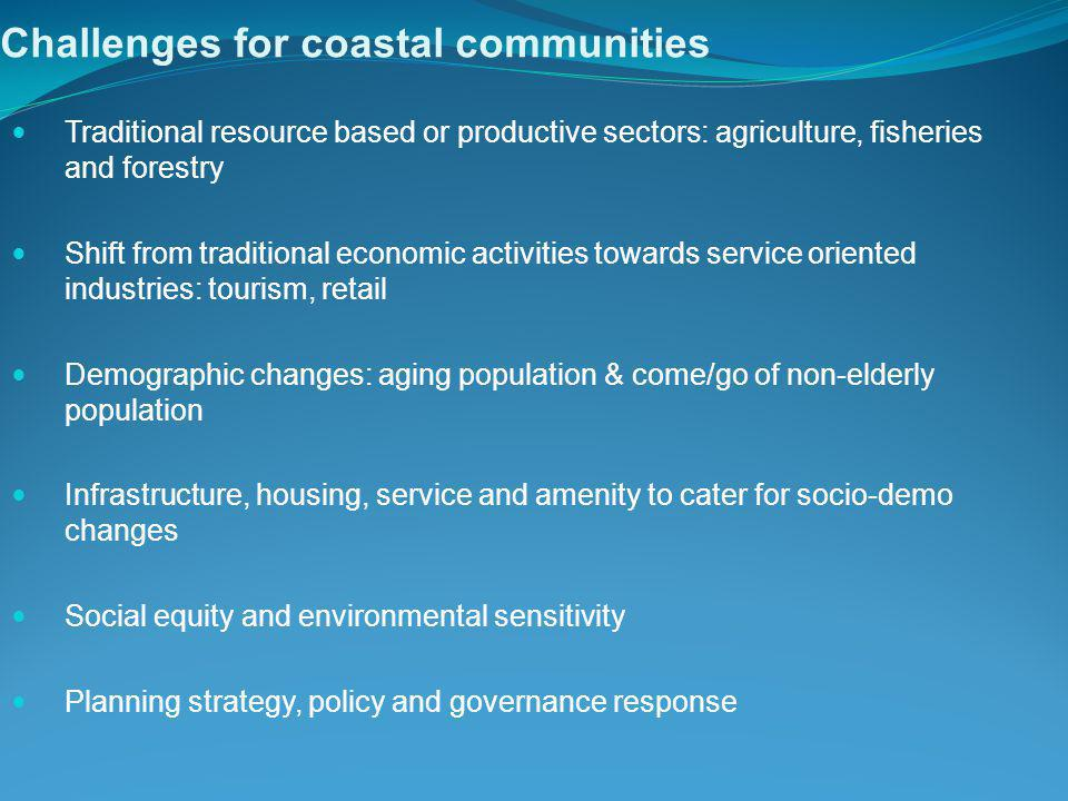 Challenges for coastal communities Traditional resource based or productive sectors: agriculture, fisheries and forestry Shift from traditional economic activities towards service oriented industries: tourism, retail Demographic changes: aging population & come/go of non-elderly population Infrastructure, housing, service and amenity to cater for socio-demo changes Social equity and environmental sensitivity Planning strategy, policy and governance response