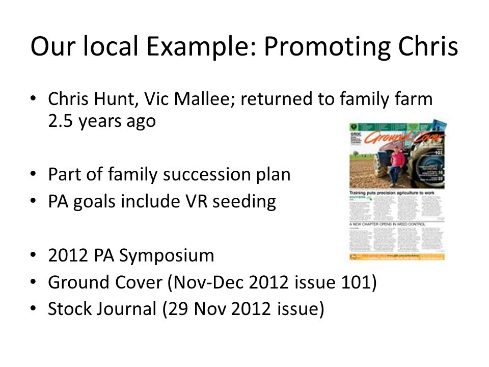 Our local Example: Promoting Chris Chris Hunt, Vic Mallee; returned to family farm 2.5 years ago Part of family succession plan PA goals include VR seeding 2012 PA Symposium Ground Cover (Nov-Dec 2012 issue 101) Stock Journal (29 Nov 2012 issue)