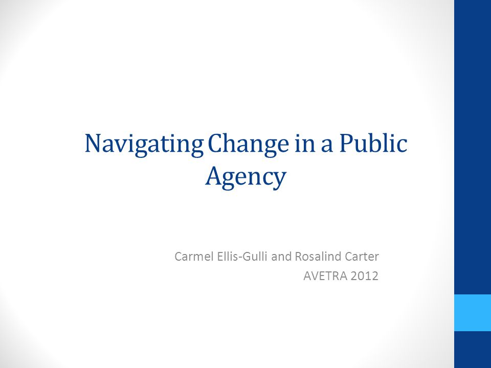 Navigating Change in a Public Agency Carmel Ellis-Gulli and Rosalind Carter AVETRA 2012