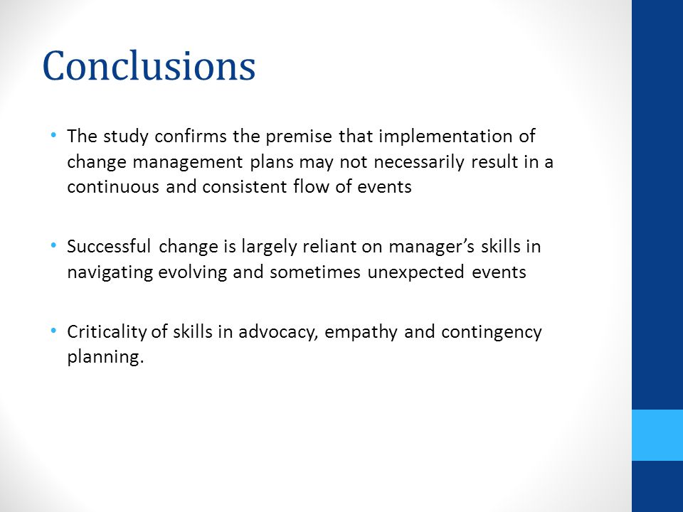 Conclusions The study confirms the premise that implementation of change management plans may not necessarily result in a continuous and consistent flow of events Successful change is largely reliant on manager's skills in navigating evolving and sometimes unexpected events Criticality of skills in advocacy, empathy and contingency planning.