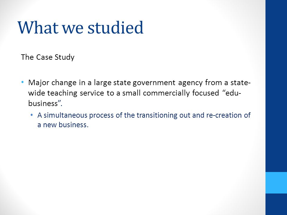 What we studied The Case Study Major change in a large state government agency from a state- wide teaching service to a small commercially focused edu- business .