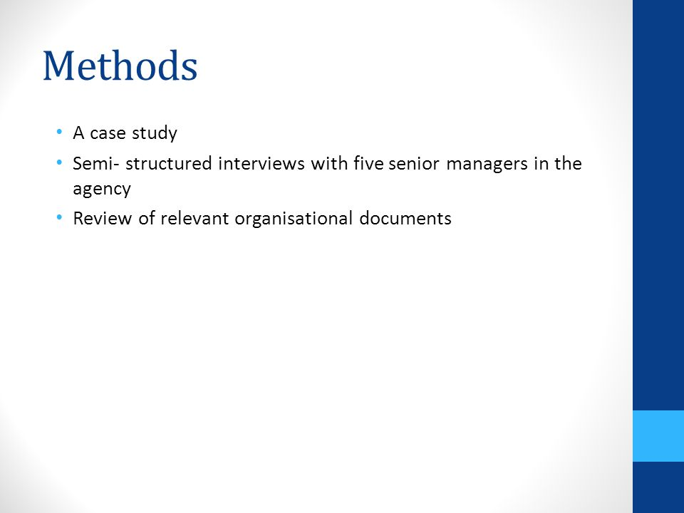 Methods A case study Semi- structured interviews with five senior managers in the agency Review of relevant organisational documents