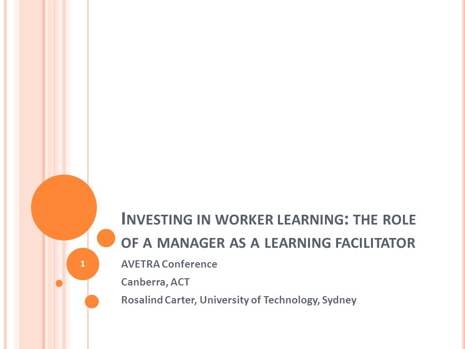 I NVESTING IN WORKER LEARNING : THE ROLE OF A MANAGER AS A LEARNING FACILITATOR AVETRA Conference Canberra, ACT Rosalind Carter, University of Technology, Sydney 1