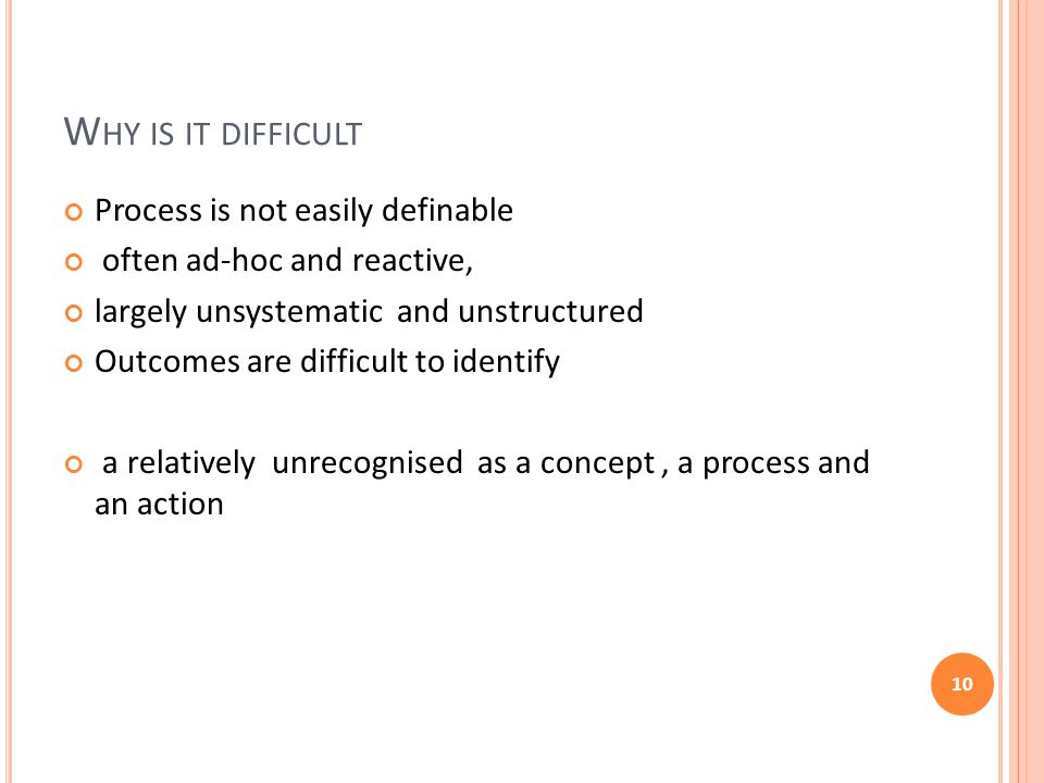 W HY IS IT DIFFICULT Process is not easily definable often ad-hoc and reactive, largely unsystematic and unstructured Outcomes are difficult to identify a relatively unrecognised as a concept, a process and an action 10