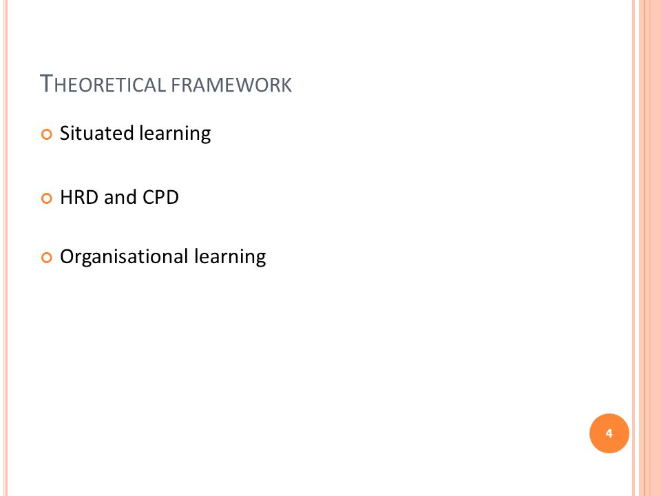 T HEORETICAL FRAMEWORK Situated learning HRD and CPD Organisational learning 4