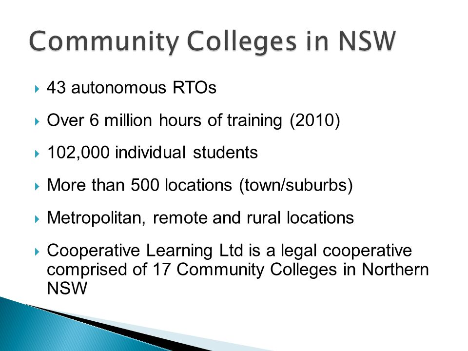  43 autonomous RTOs  Over 6 million hours of training (2010)  102,000 individual students  More than 500 locations (town/suburbs)  Metropolitan, remote and rural locations  Cooperative Learning Ltd is a legal cooperative comprised of 17 Community Colleges in Northern NSW