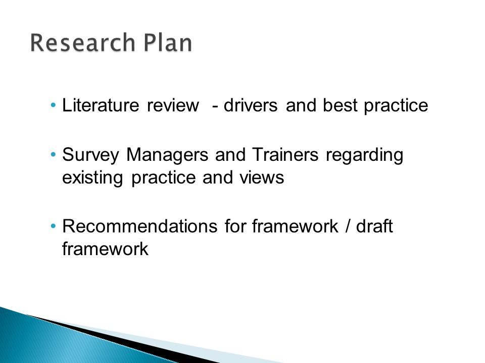 Literature review - drivers and best practice Survey Managers and Trainers regarding existing practice and views Recommendations for framework / draft framework
