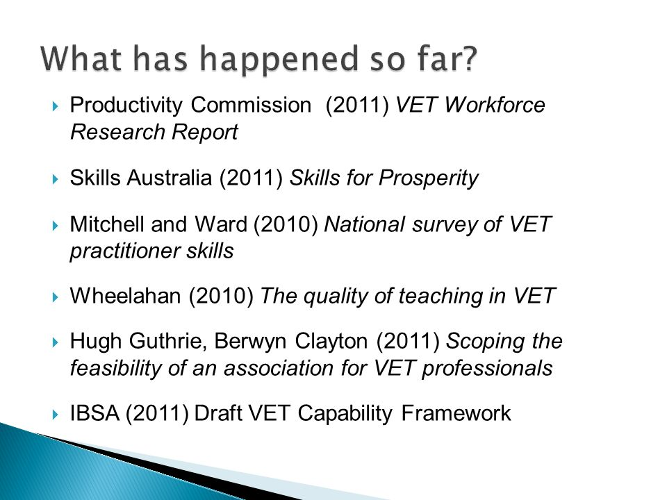  Productivity Commission (2011) VET Workforce Research Report  Skills Australia (2011) Skills for Prosperity  Mitchell and Ward (2010) National survey of VET practitioner skills  Wheelahan (2010) The quality of teaching in VET  Hugh Guthrie, Berwyn Clayton (2011) Scoping the feasibility of an association for VET professionals  IBSA (2011) Draft VET Capability Framework