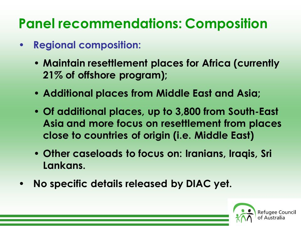 Panel recommendations: Composition Regional composition: Maintain resettlement places for Africa (currently 21% of offshore program); Additional places from Middle East and Asia; Of additional places, up to 3,800 from South-East Asia and more focus on resettlement from places close to countries of origin (i.e.