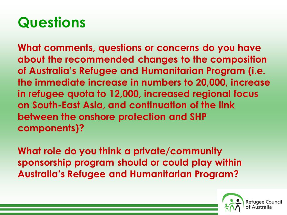 Questions What comments, questions or concerns do you have about the recommended changes to the composition of Australia's Refugee and Humanitarian Program (i.e.