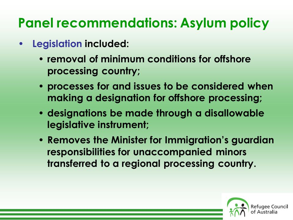 Panel recommendations: Asylum policy Legislation included: removal of minimum conditions for offshore processing country; processes for and issues to be considered when making a designation for offshore processing; designations be made through a disallowable legislative instrument; Removes the Minister for Immigration's guardian responsibilities for unaccompanied minors transferred to a regional processing country.