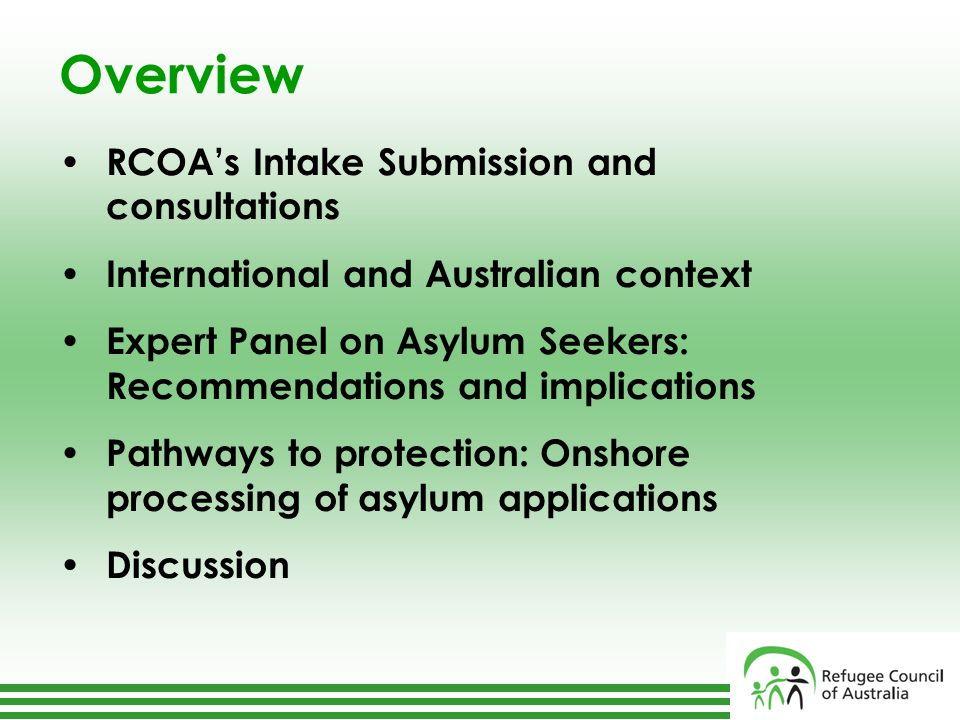 Overview RCOA's Intake Submission and consultations International and Australian context Expert Panel on Asylum Seekers: Recommendations and implications Pathways to protection: Onshore processing of asylum applications Discussion