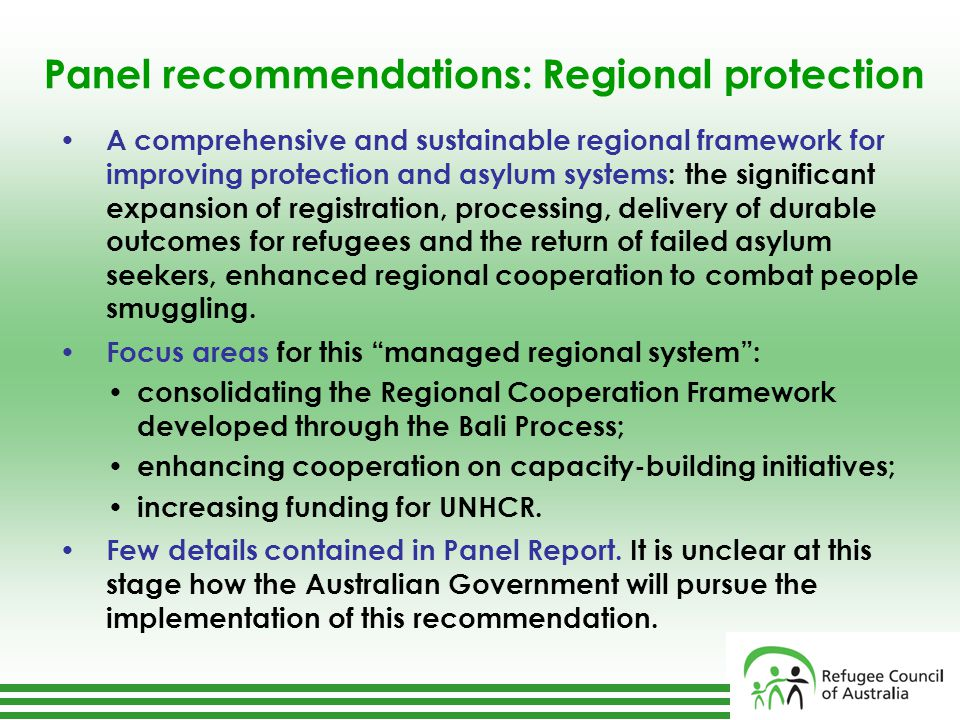 Panel recommendations: Regional protection A comprehensive and sustainable regional framework for improving protection and asylum systems: the significant expansion of registration, processing, delivery of durable outcomes for refugees and the return of failed asylum seekers, enhanced regional cooperation to combat people smuggling.