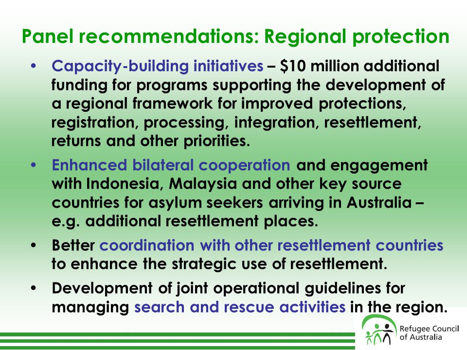 Panel recommendations: Regional protection Capacity-building initiatives – $10 million additional funding for programs supporting the development of a regional framework for improved protections, registration, processing, integration, resettlement, returns and other priorities.