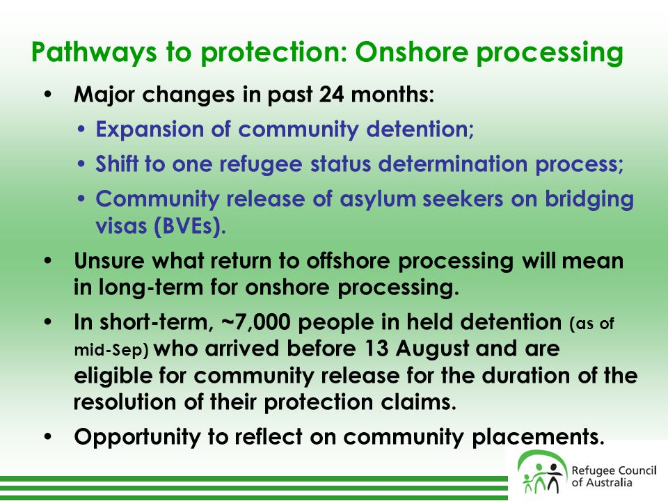 Pathways to protection: Onshore processing Major changes in past 24 months: Expansion of community detention; Shift to one refugee status determination process; Community release of asylum seekers on bridging visas (BVEs).