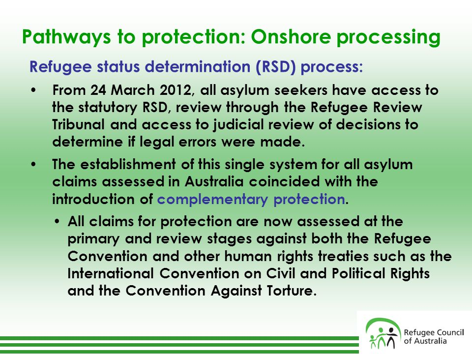 Pathways to protection: Onshore processing Refugee status determination (RSD) process: From 24 March 2012, all asylum seekers have access to the statutory RSD, review through the Refugee Review Tribunal and access to judicial review of decisions to determine if legal errors were made.
