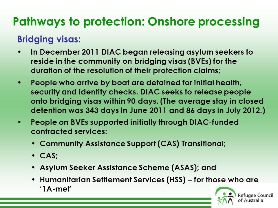 Pathways to protection: Onshore processing Bridging visas: In December 2011 DIAC began releasing asylum seekers to reside in the community on bridging visas (BVEs) for the duration of the resolution of their protection claims; People who arrive by boat are detained for initial health, security and identity checks.