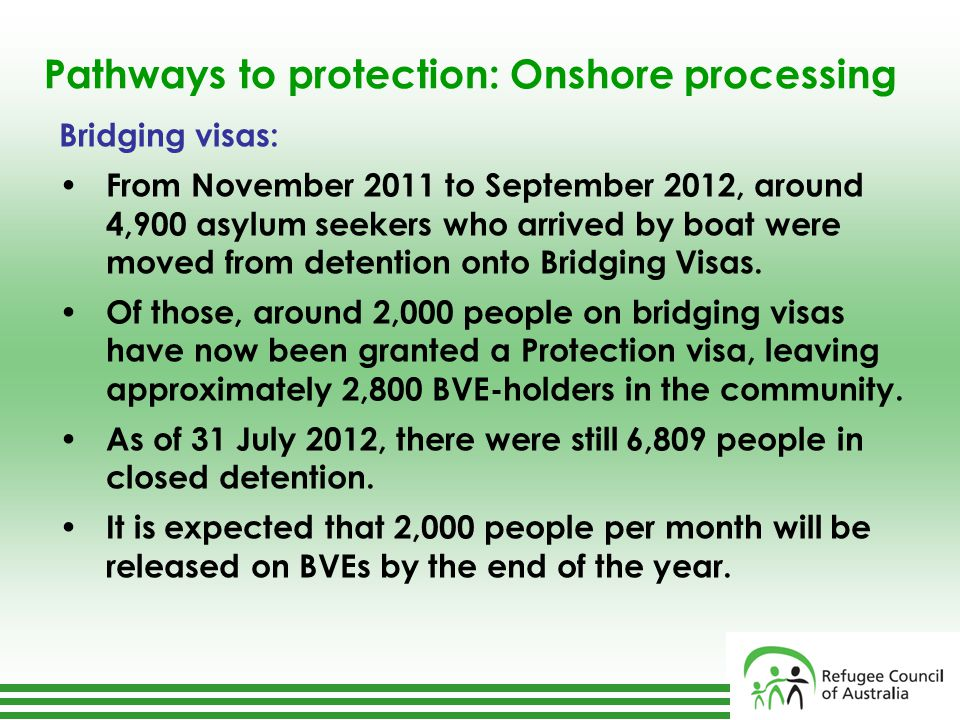 Pathways to protection: Onshore processing Bridging visas: From November 2011 to September 2012, around 4,900 asylum seekers who arrived by boat were moved from detention onto Bridging Visas.