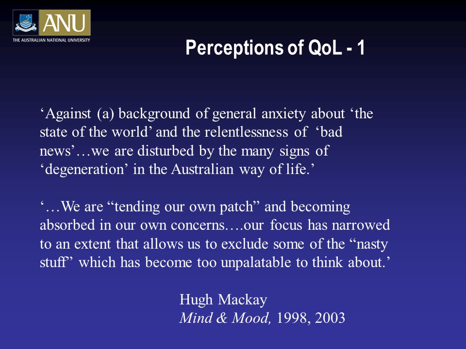 Perceptions of QoL - 1 'Against (a) background of general anxiety about 'the state of the world' and the relentlessness of 'bad news'…we are disturbed by the many signs of 'degeneration' in the Australian way of life.' '…We are tending our own patch and becoming absorbed in our own concerns….our focus has narrowed to an extent that allows us to exclude some of the nasty stuff which has become too unpalatable to think about.' Hugh Mackay Mind & Mood, 1998, 2003