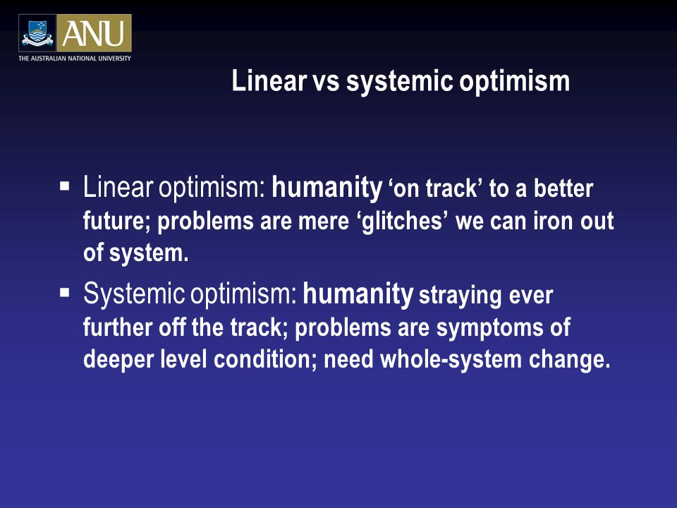 Linear vs systemic optimism  Linear optimism: humanity 'on track' to a better future; problems are mere 'glitches' we can iron out of system.  Syste