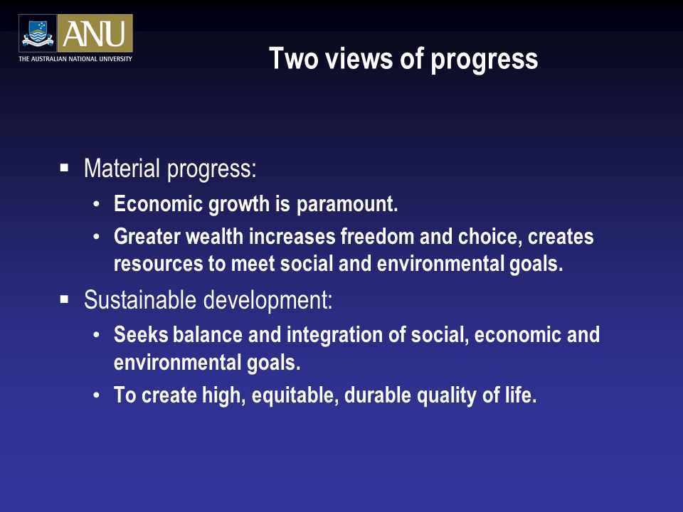 Two views of progress  Material progress: Economic growth is paramount. Greater wealth increases freedom and choice, creates resources to meet social