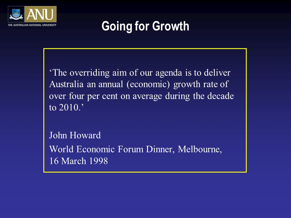 Going for Growth 'The overriding aim of our agenda is to deliver Australia an annual (economic) growth rate of over four per cent on average during the decade to 2010.' John Howard World Economic Forum Dinner, Melbourne, 16 March 1998