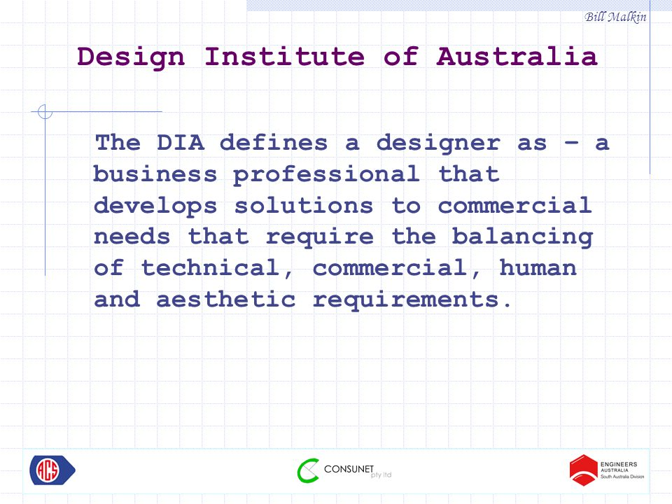 Bill Malkin Design Institute of Australia The DIA defines a designer as – a business professional that develops solutions to commercial needs that require the balancing of technical, commercial, human and aesthetic requirements.