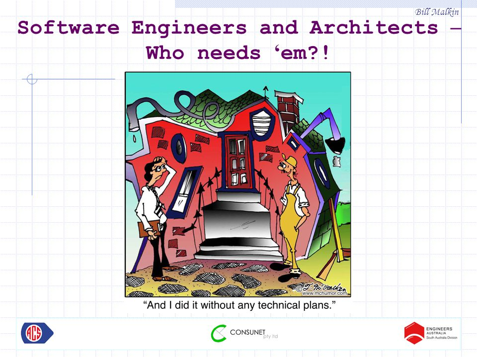 Bill Malkin Software Engineers and Architects – Who needs ' em?!