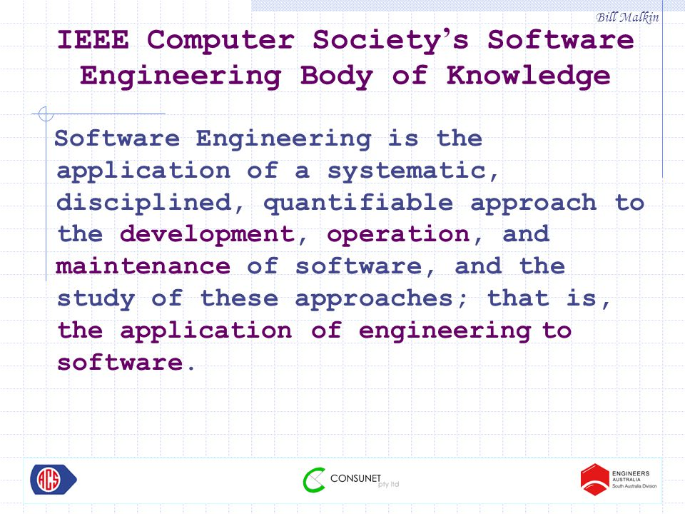 Bill Malkin IEEE Computer Society ' s Software Engineering Body of Knowledge Software Engineering is the application of a systematic, disciplined, quantifiable approach to the development, operation, and maintenance of software, and the study of these approaches; that is, the application of engineering to software.