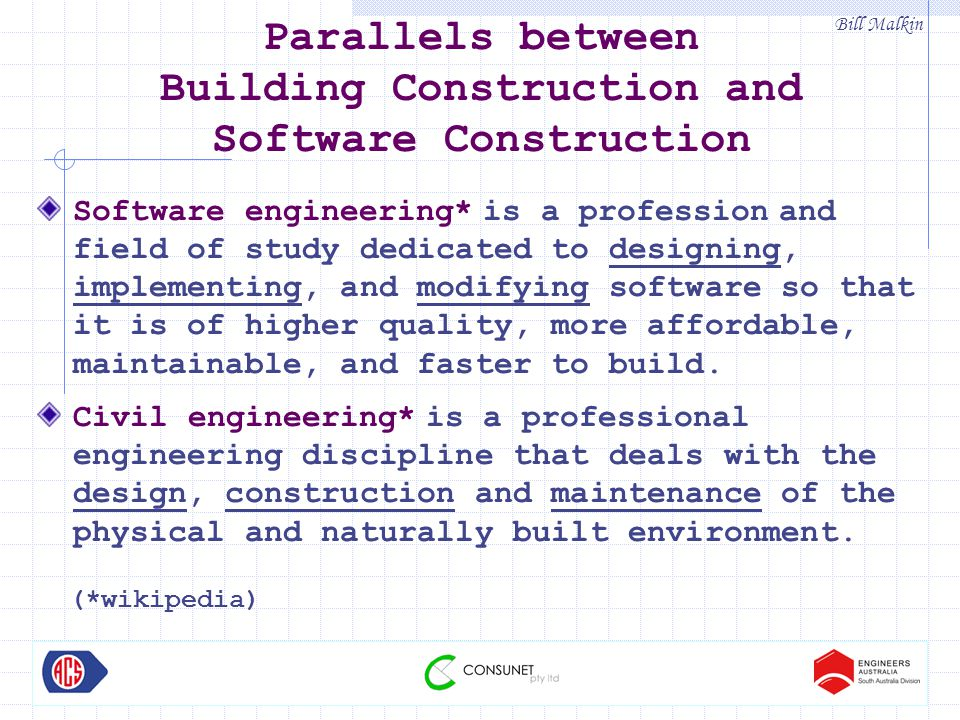 Bill Malkin Parallels between Building Construction and Software Construction Software engineering* is a profession and field of study dedicated to designing, implementing, and modifying software so that it is of higher quality, more affordable, maintainable, and faster to build.