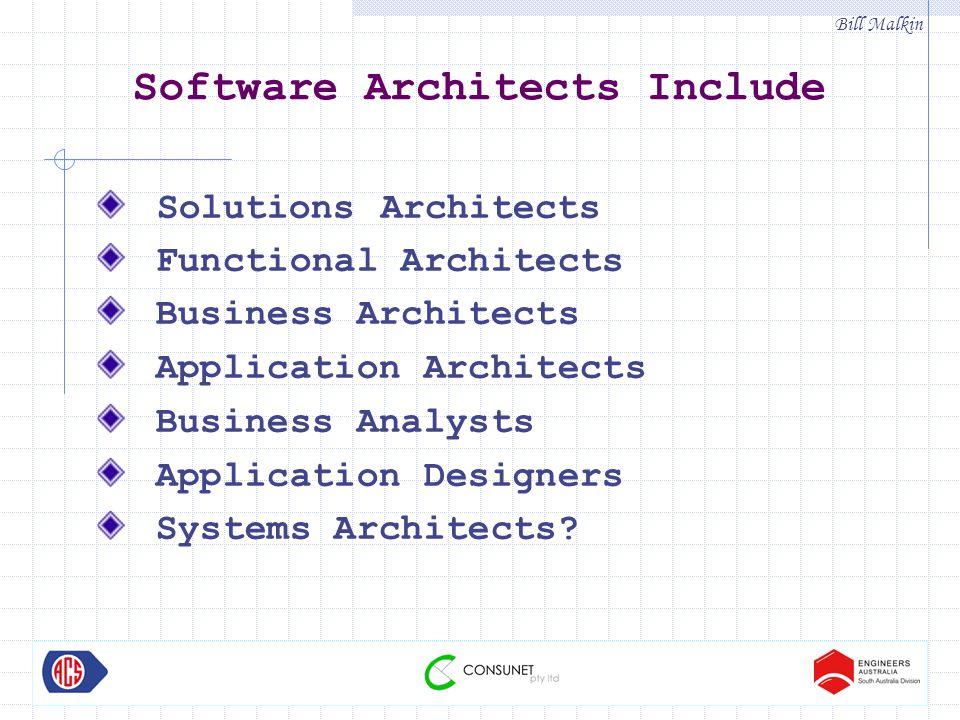 Bill Malkin Software Architects Include Solutions Architects Functional Architects Business Architects Application Architects Business Analysts Application Designers Systems Architects?