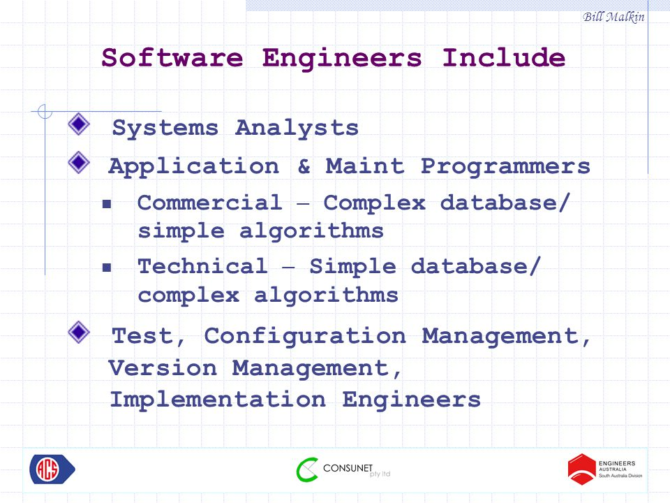 Bill Malkin Software Engineers Include Systems Analysts Application & Maint Programmers Commercial – Complex database/ simple algorithms Technical – Simple database/ complex algorithms Test, Configuration Management, Version Management, Implementation Engineers