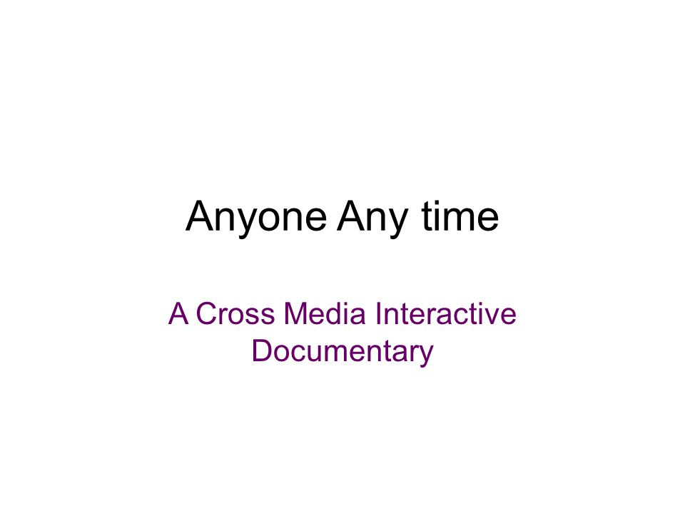 Anyone Any time A Cross Media Interactive Documentary