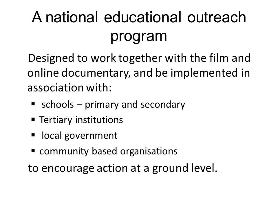 A national educational outreach program Designed to work together with the film and online documentary, and be implemented in association with:  schools – primary and secondary  Tertiary institutions  local government  community based organisations to encourage action at a ground level.