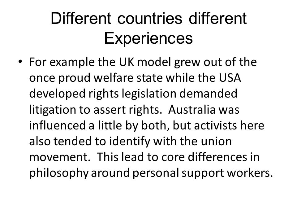Different countries different Experiences For example the UK model grew out of the once proud welfare state while the USA developed rights legislation demanded litigation to assert rights.