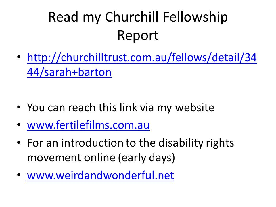 Read my Churchill Fellowship Report http://churchilltrust.com.au/fellows/detail/34 44/sarah+barton http://churchilltrust.com.au/fellows/detail/34 44/sarah+barton You can reach this link via my website www.fertilefilms.com.au For an introduction to the disability rights movement online (early days) www.weirdandwonderful.net