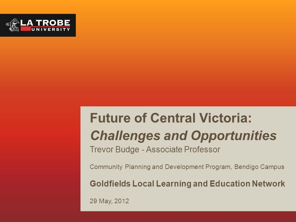 Future of Central Victoria: Challenges and Opportunities Trevor Budge - Associate Professor Community Planning and Development Program, Bendigo Campus Goldfields Local Learning and Education Network 29 May, 2012