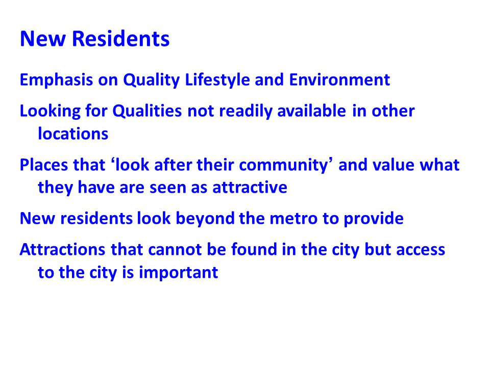 New Residents Emphasis on Quality Lifestyle and Environment Looking for Qualities not readily available in other locations Places that 'look after their community' and value what they have are seen as attractive New residents look beyond the metro to provide Attractions that cannot be found in the city but access to the city is important