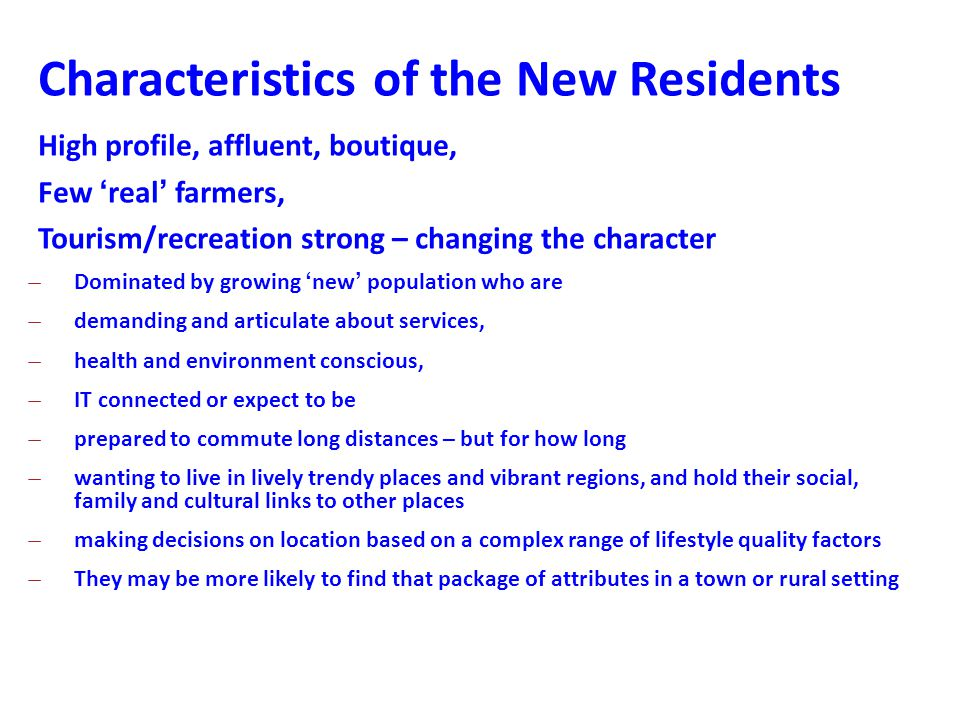 Characteristics of the New Residents High profile, affluent, boutique, Few 'real' farmers, Tourism/recreation strong – changing the character ̶Dominated by growing 'new' population who are ̶demanding and articulate about services, ̶health and environment conscious, ̶IT connected or expect to be ̶prepared to commute long distances – but for how long ̶wanting to live in lively trendy places and vibrant regions, and hold their social, family and cultural links to other places ̶making decisions on location based on a complex range of lifestyle quality factors ̶They may be more likely to find that package of attributes in a town or rural setting
