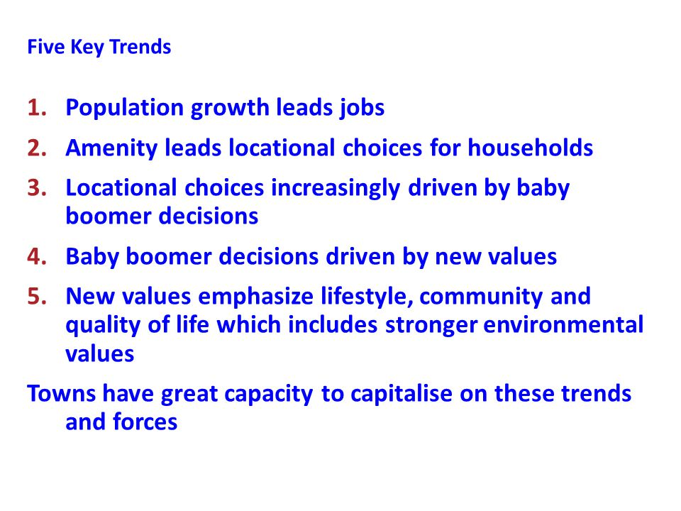 Five Key Trends 1.Population growth leads jobs 2.Amenity leads locational choices for households 3.Locational choices increasingly driven by baby boomer decisions 4.Baby boomer decisions driven by new values 5.New values emphasize lifestyle, community and quality of life which includes stronger environmental values Towns have great capacity to capitalise on these trends and forces