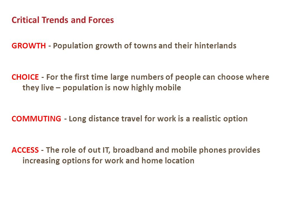 Critical Trends and Forces GROWTH - Population growth of towns and their hinterlands CHOICE - For the first time large numbers of people can choose where they live – population is now highly mobile COMMUTING - Long distance travel for work is a realistic option ACCESS - The role of out IT, broadband and mobile phones provides increasing options for work and home location
