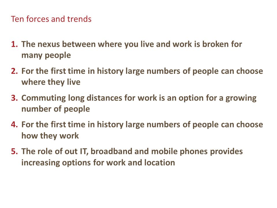 Ten forces and trends 1.The nexus between where you live and work is broken for many people 2.For the first time in history large numbers of people can choose where they live 3.Commuting long distances for work is an option for a growing number of people 4.For the first time in history large numbers of people can choose how they work 5.The role of out IT, broadband and mobile phones provides increasing options for work and location