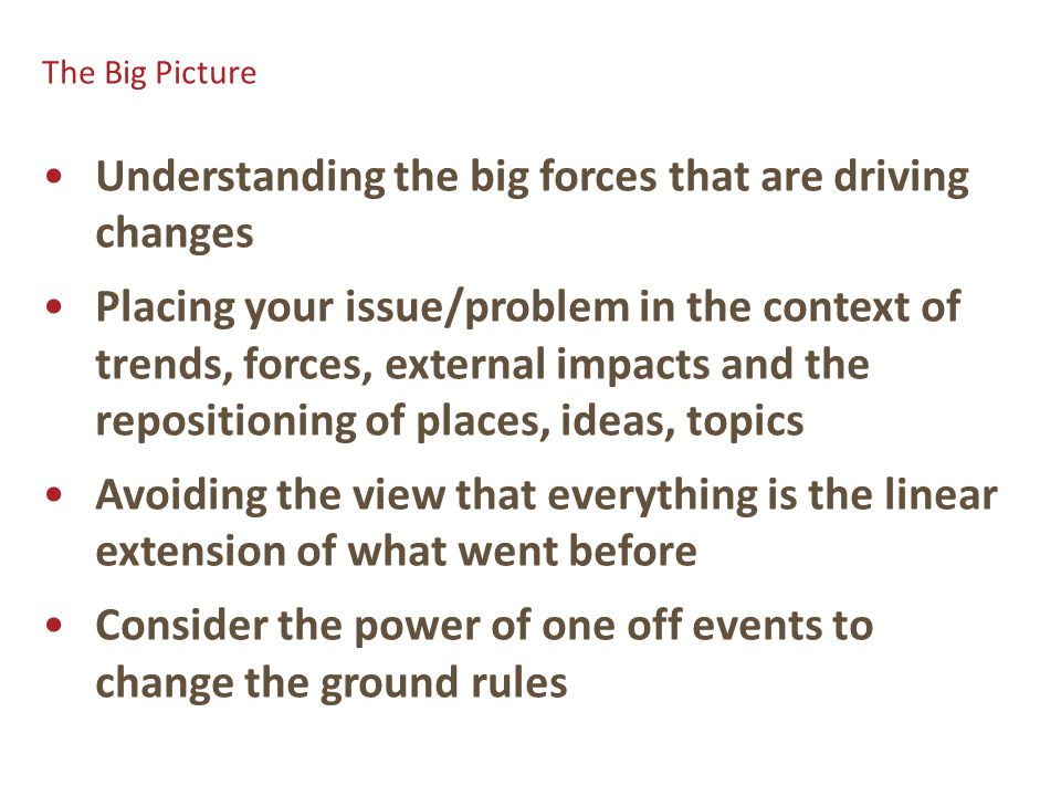 The Big Picture Understanding the big forces that are driving changes Placing your issue/problem in the context of trends, forces, external impacts and the repositioning of places, ideas, topics Avoiding the view that everything is the linear extension of what went before Consider the power of one off events to change the ground rules