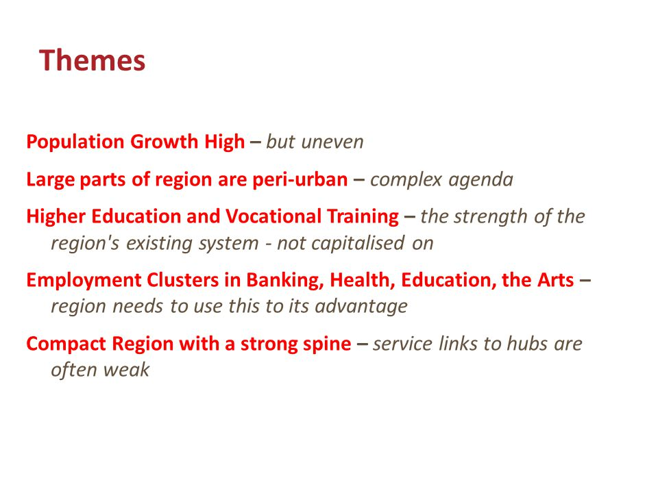 Themes Population Growth High – but uneven Large parts of region are peri-urban – complex agenda Higher Education and Vocational Training – the strength of the region s existing system - not capitalised on Employment Clusters in Banking, Health, Education, the Arts – region needs to use this to its advantage Compact Region with a strong spine – service links to hubs are often weak