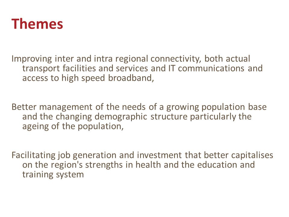 Themes Improving inter and intra regional connectivity, both actual transport facilities and services and IT communications and access to high speed broadband, Better management of the needs of a growing population base and the changing demographic structure particularly the ageing of the population, Facilitating job generation and investment that better capitalises on the region s strengths in health and the education and training system