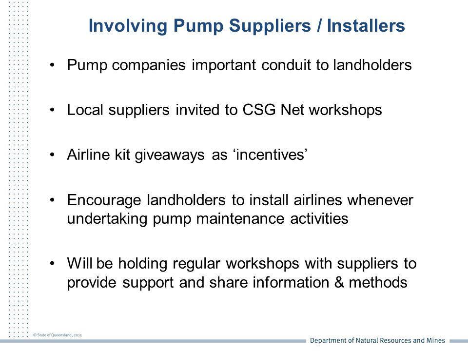 Involving Pump Suppliers / Installers Pump companies important conduit to landholders Local suppliers invited to CSG Net workshops Airline kit giveaways as 'incentives' Encourage landholders to install airlines whenever undertaking pump maintenance activities Will be holding regular workshops with suppliers to provide support and share information & methods