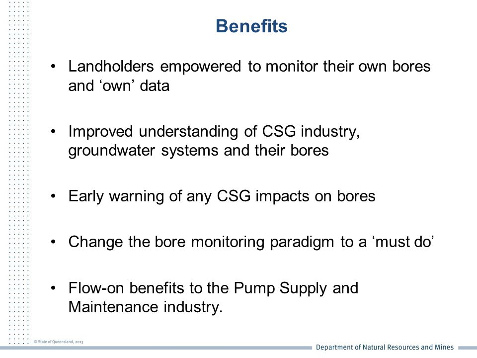 Benefits Landholders empowered to monitor their own bores and 'own' data Improved understanding of CSG industry, groundwater systems and their bores Early warning of any CSG impacts on bores Change the bore monitoring paradigm to a 'must do' Flow-on benefits to the Pump Supply and Maintenance industry.