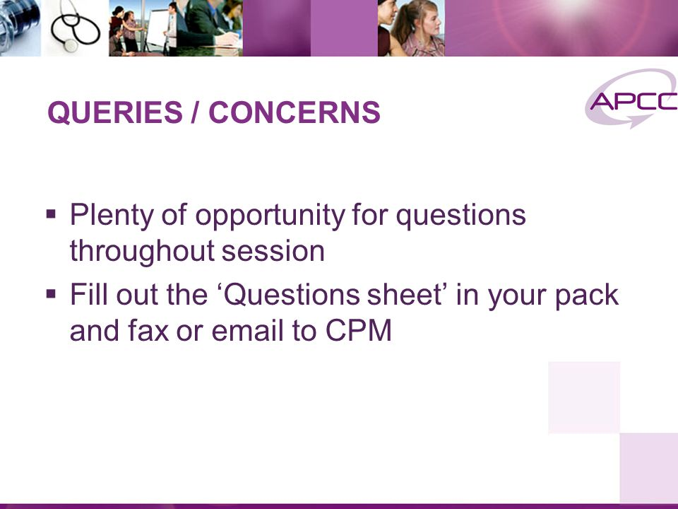 QUERIES / CONCERNS  Plenty of opportunity for questions throughout session  Fill out the 'Questions sheet' in your pack and fax or email to CPM